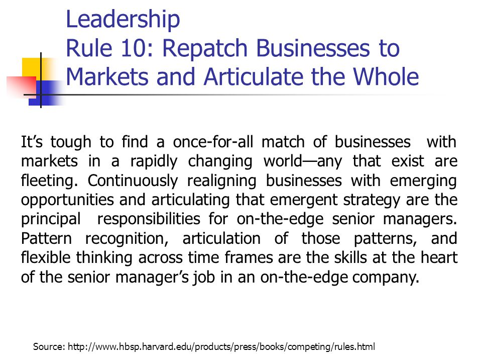 Leadership Rule 10: Repatch Businesses to Markets and Articulate the Whole It's tough to find a once-for-all match of businesses with markets in a rapidly changing world—any that exist are fleeting.