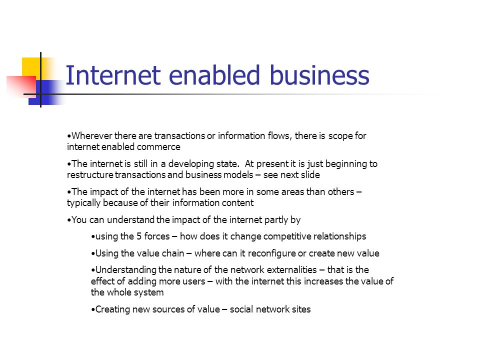 Internet enabled business Wherever there are transactions or information flows, there is scope for internet enabled commerce The internet is still in a developing state.