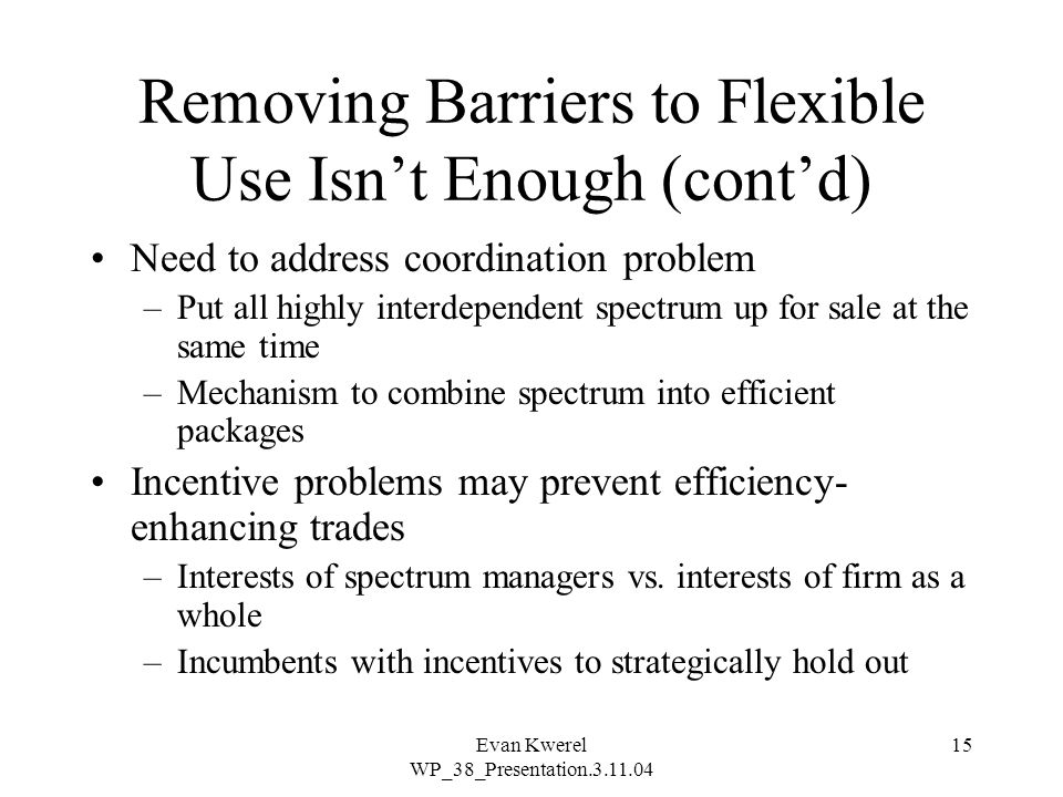Evan Kwerel WP_38_Presentation.3.11.04 15 Removing Barriers to Flexible Use Isn't Enough (cont'd) Need to address coordination problem –Put all highly interdependent spectrum up for sale at the same time –Mechanism to combine spectrum into efficient packages Incentive problems may prevent efficiency- enhancing trades –Interests of spectrum managers vs.