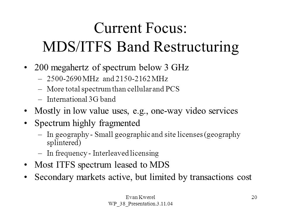 Evan Kwerel WP_38_Presentation.3.11.04 20 Current Focus: MDS/ITFS Band Restructuring 200 megahertz of spectrum below 3 GHz –2500-2690 MHz and 2150-2162 MHz –More total spectrum than cellular and PCS –International 3G band Mostly in low value uses, e.g., one-way video services Spectrum highly fragmented –In geography - Small geographic and site licenses (geography splintered) –In frequency - Interleaved licensing Most ITFS spectrum leased to MDS Secondary markets active, but limited by transactions cost