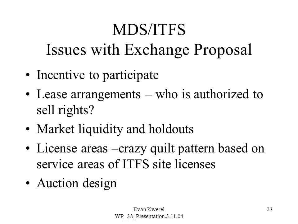 Evan Kwerel WP_38_Presentation.3.11.04 23 MDS/ITFS Issues with Exchange Proposal Incentive to participate Lease arrangements – who is authorized to sell rights.