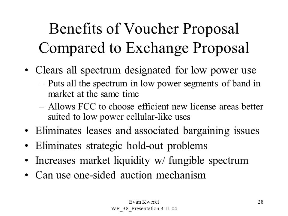 Evan Kwerel WP_38_Presentation.3.11.04 28 Benefits of Voucher Proposal Compared to Exchange Proposal Clears all spectrum designated for low power use –Puts all the spectrum in low power segments of band in market at the same time –Allows FCC to choose efficient new license areas better suited to low power cellular-like uses Eliminates leases and associated bargaining issues Eliminates strategic hold-out problems Increases market liquidity w/ fungible spectrum Can use one-sided auction mechanism