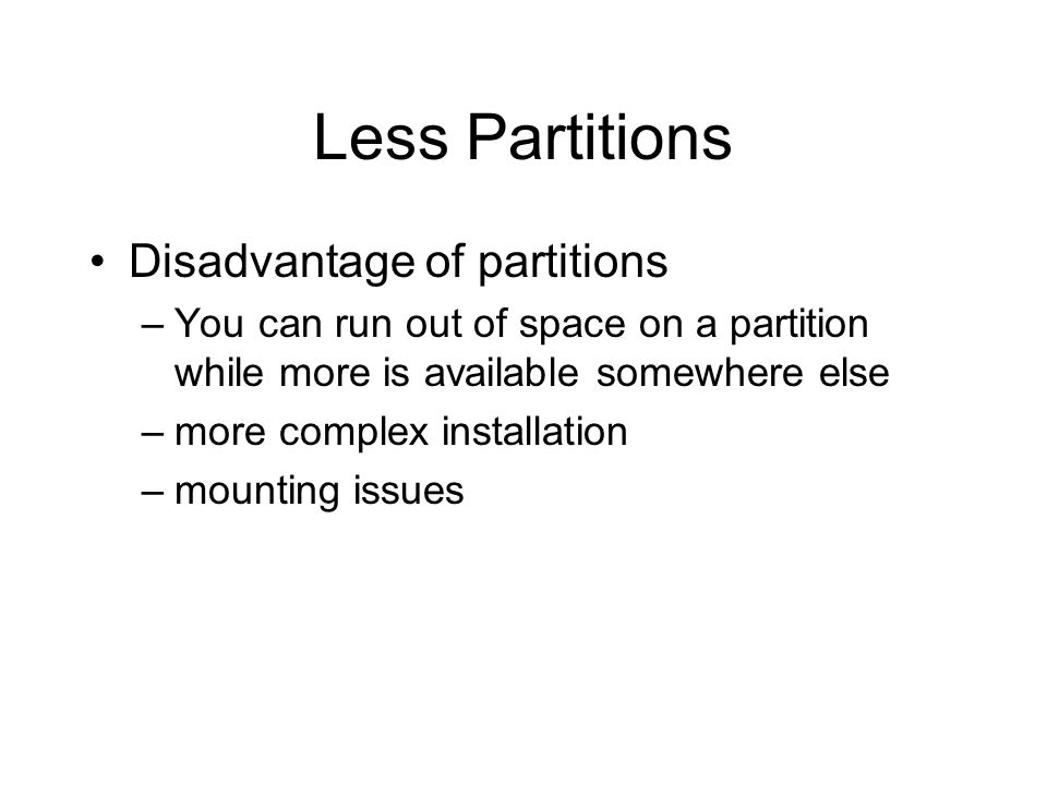 Less Partitions Disadvantage of partitions –You can run out of space on a partition while more is available somewhere else –more complex installation –mounting issues