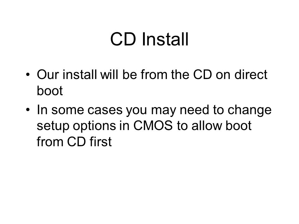 CD Install Our install will be from the CD on direct boot In some cases you may need to change setup options in CMOS to allow boot from CD first
