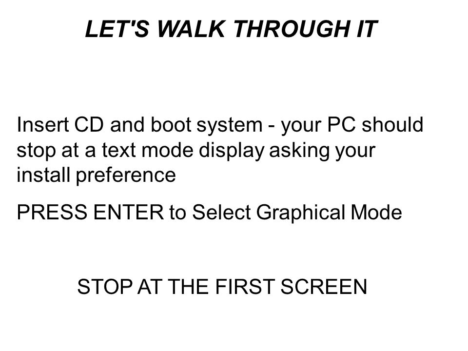 Insert CD and boot system - your PC should stop at a text mode display asking your install preference PRESS ENTER to Select Graphical Mode STOP AT THE FIRST SCREEN LET S WALK THROUGH IT