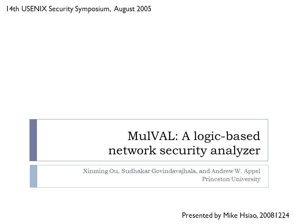 MulVAL: A logic-based network security analyzer Xinming Ou, Sudhakar Govindavajhala, and Andrew W.