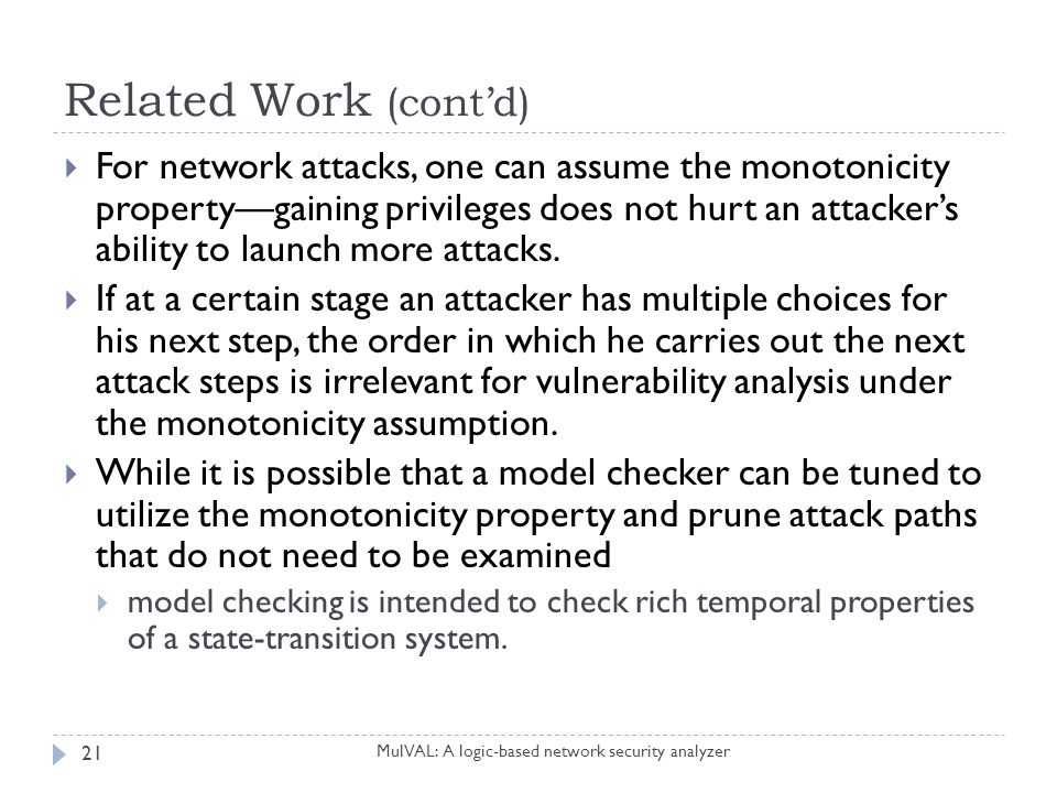 Related Work (cont'd) MulVAL: A logic-based network security analyzer 21  For network attacks, one can assume the monotonicity property—gaining privi