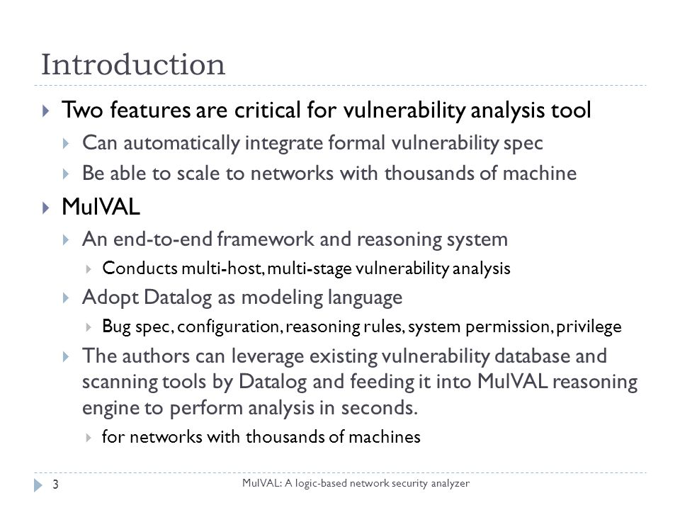 Introduction MulVAL: A logic-based network security analyzer 4  One of a sysadmin's daily chores is  to read bug reports from various sources  such as CERT, BugTraq etc  to understand which reported bugs are actually security vulnerabilities in the context of his own network  to assessment of their security impact on the network  patch and reboot, reconfigure a firewall, dismount a file-server partition, and so on  A vulnerability analysis tool can be useful,  if it can automatically do so,  and only if it is scalable.