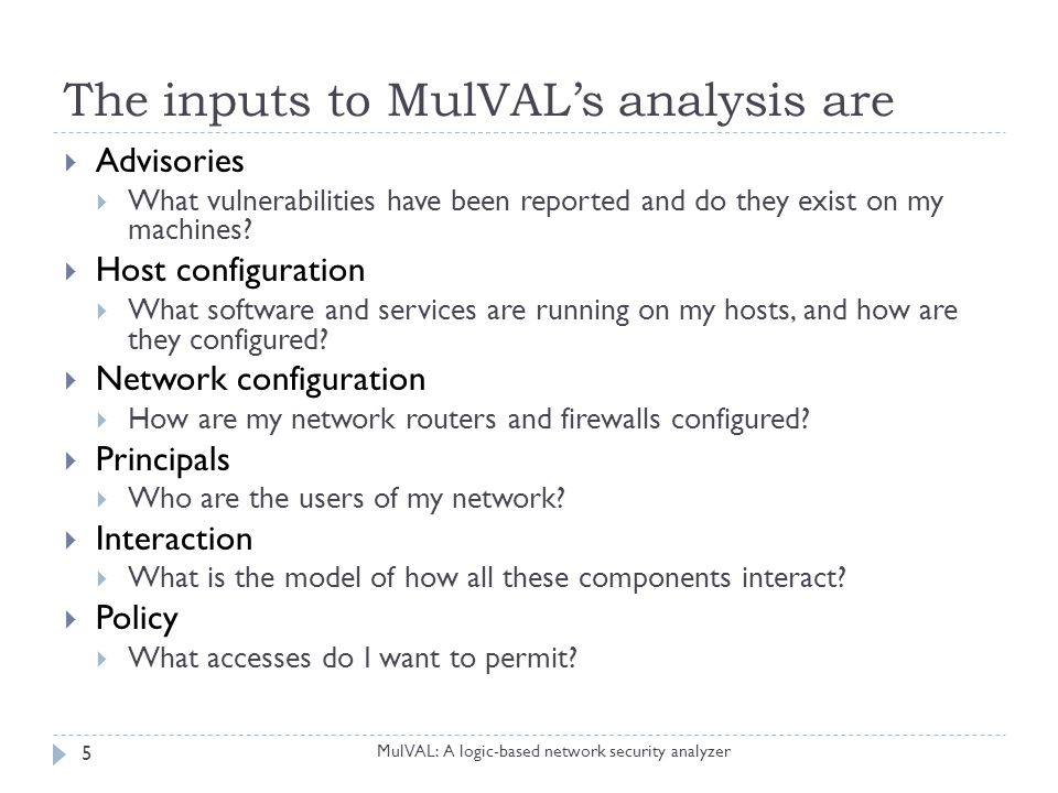 Representation (1/2) MulVAL: A logic-based network security analyzer 6  Advisories  vulExists(webServer, 'CAN-2002-0392', httpd)  vulProperty('CAN-2002-0392', remoteExploit, privilegeEscalation)  Host configuration  networkService(webServer, httpd, TCP, 80, apache)  Network configuration  hacl(internet, webServer, TCP, 80) // host access control lists  Principals  hasAccount(user, projectPC, userAccount)  hasAccount(sysAdmin, webServer, root)