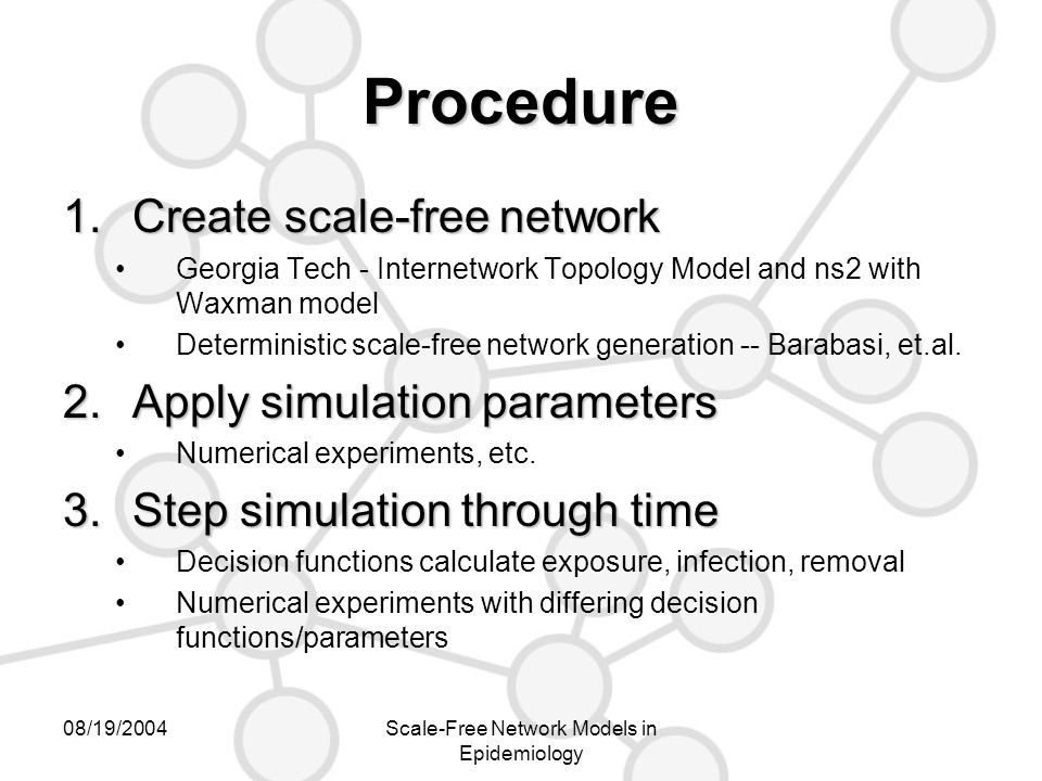 08/19/2004Scale-Free Network Models in Epidemiology Procedure 1.Create scale-free network Georgia Tech - Internetwork Topology Model and ns2 with Waxman model Deterministic scale-free network generation -- Barabasi, et.al.