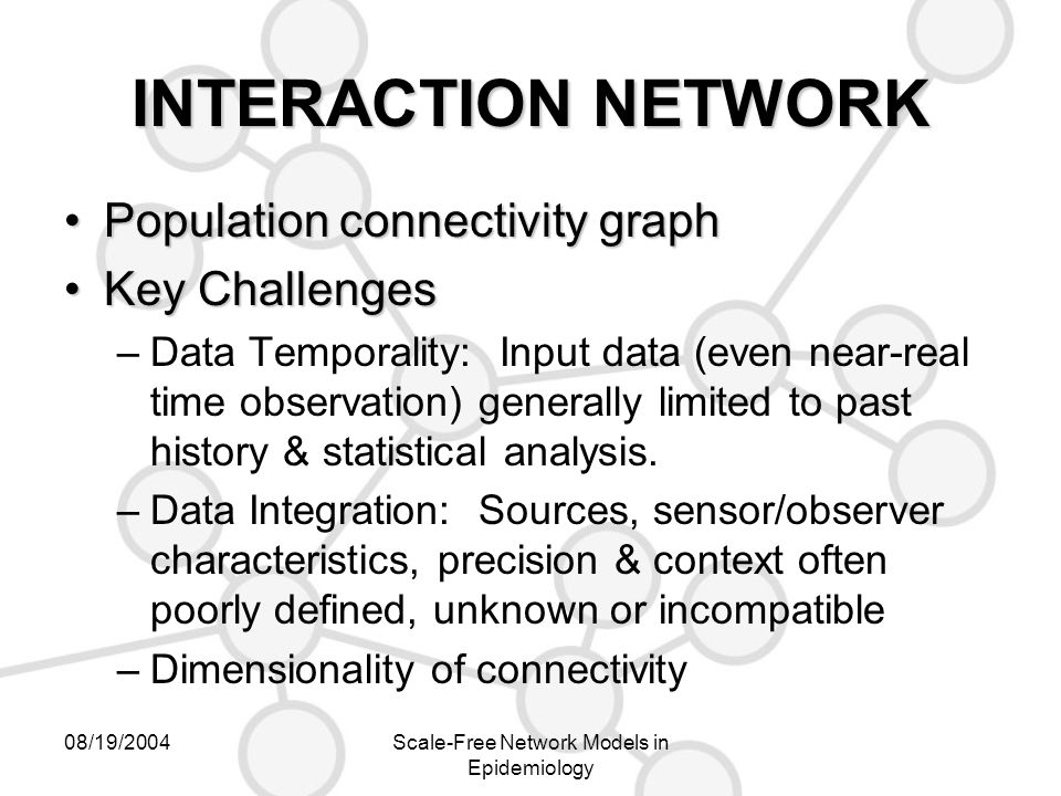 08/19/2004Scale-Free Network Models in Epidemiology INTERACTION NETWORK Population connectivity graphPopulation connectivity graph Key ChallengesKey Challenges –Data Temporality: Input data (even near-real time observation) generally limited to past history & statistical analysis.