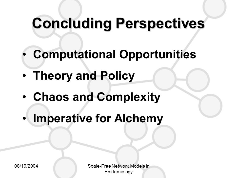 08/19/2004Scale-Free Network Models in Epidemiology Concluding Perspectives Computational Opportunities Theory and Policy Chaos and Complexity Imperative for Alchemy