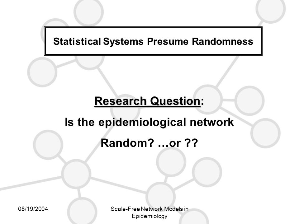 08/19/2004Scale-Free Network Models in Epidemiology Statistical Systems Presume Randomness Research Question Research Question: Is the epidemiological network Random.