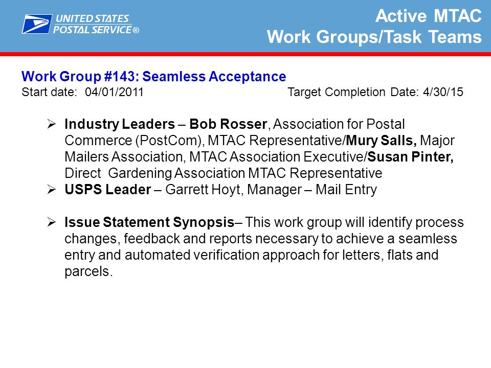 ® Active MTAC Work Groups/Task Teams Work Group #151: Streamlined Weight and Ad Percentage Capture Process Start date: 10/12/12 Target Completion Date: 3/1/15  Industry Leaders – Randy Stumbo, Gravure Association of the Americas, Association /Erv Drewek, MTAC Industry Vice Chair & Treasurer  USPS Leader – Jennifer Howard, Systems Analyst  Issue Statement Synopsis– This WG is proposed to develop an approach to simplify the capture and reporting of weight and ad percentages.