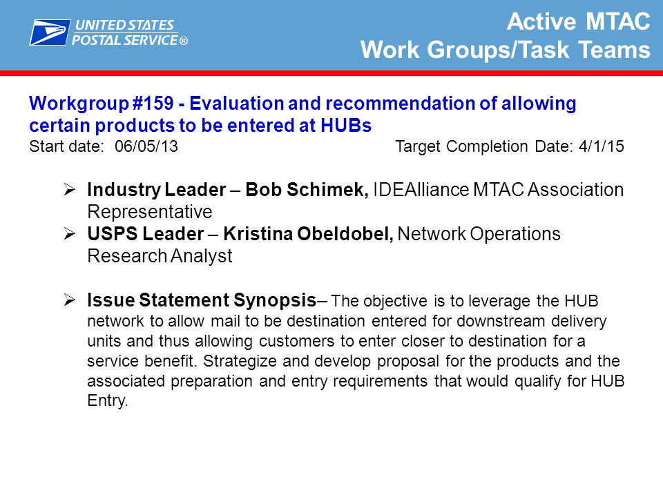 ® Active MTAC Work Groups/Task Teams Workgroup #166 - IMpb Compliance for Shipping Services File Timeliness Start date: 11/4/14 Target Completion Date: 2/28/2015  Industry Leader – John Medeiros, Parcel Shippers Association MTAC Representative  USPS Leader – Juliann Hess, Manager Shipping Information Systems  Issue Statement Synopsis– Current Intelligent Mail Package Barcode (IMpb) rules lack clarity on when shipments will be measured toward compliance with receipt of the Shipping Services File and Address and/or 11-digit DPV (or ZIP +4 Code until January 25, 2015) requirements.