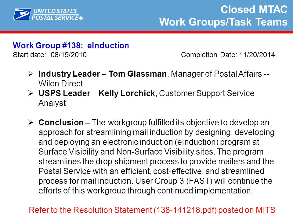 ® Closed MTAC Work Groups/Task Teams Work Group #162: Multiple Periodicals in a Wrapper (AKA Poly Wrap) Start date: 05/05/14 Completion Date: 2/10/15  Industry Leader – Kevin Elkin, Continuity Shippers Association MTAC Association Executive  USPS Leader – Chuck Tricamo, Manager Pricing & Classification Service Center  Recommendation – Due to the high cost of programming by USPS to resolve this issue combined with the minimal amount of instances that this scenario occurs, the recommendation is a workaround on the industry's part to reconfigure the Mail.dat file that will result in an electronic submission of the file that will cover the both publications for presort, weight, etc., and the postage payment for only the host publication in the piece with a manual postage statement for the non- host publication enclosed in the wrapper.
