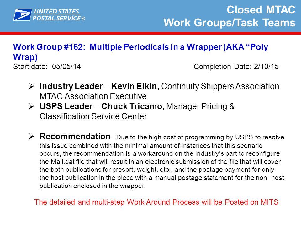 ® Closed MTAC Work Groups/Task Teams Work Group #163: Supply Chain Reporting and Invoicing Start date: 5/20/14 Completion Date: 1/31/15  Industry Leader – Bob Rosser, Association for Postal Commerce (PostCom) MTAC Association Executive  USPS Leader – Randy Workman, Business Mail Support Analyst  Recommendation – Our conclusion is that WG 163 identified a more technical and comprehensive process flow to enable the fair adjudication on mail quality errors and postage assessments.