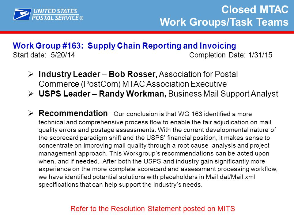 ® Closed MTAC Work Groups/Task Teams Work Group #164: Informed Visibility Data Provisioning Improvements Start date: 08/18/14 Completion Date: 12/26/2014  Industry Leader – Mark Rheaume, National Association for Printing Leadership  USPS Leaders – Himesh Patel, Manager, Mail Visibility-Mailing Information Systems / Stephen Dearing, Manager – Mailing Information Systems  Recommendation –  Explore the interim IV (pre-deployment) solution as it becomes available for testing and evaluation.