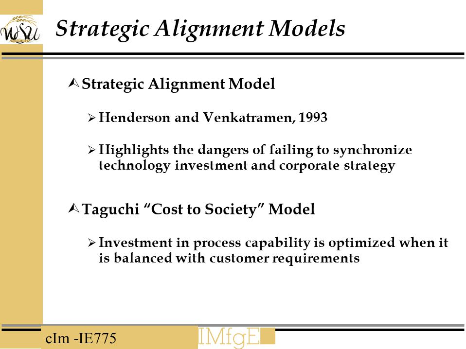 cIm -IE775 Strategic Alignment Models  Strategic Alignment Model  Henderson and Venkatramen, 1993  Highlights the dangers of failing to synchronize technology investment and corporate strategy  Taguchi Cost to Society Model  Investment in process capability is optimized when it is balanced with customer requirements