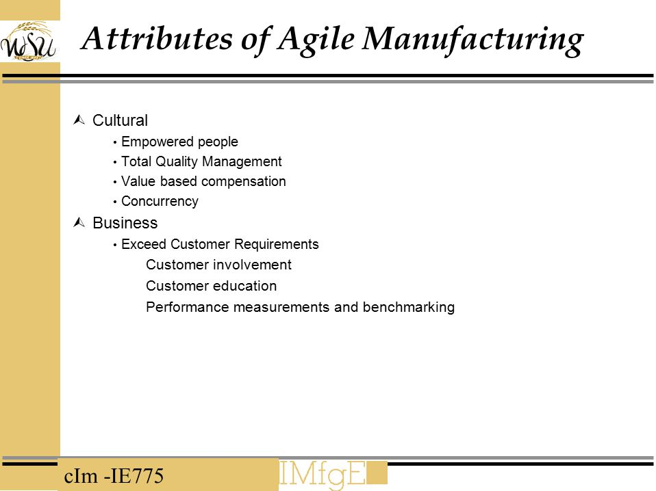 cIm -IE775 Attributes of Agile Manufacturing  Cultural Empowered people Total Quality Management Value based compensation Concurrency  Business Exce