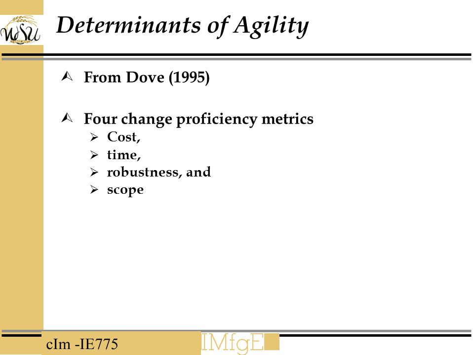 cIm -IE775 Determinants of Agility  From Dove (1995)  Four change proficiency metrics  Cost,  time,  robustness, and  scope
