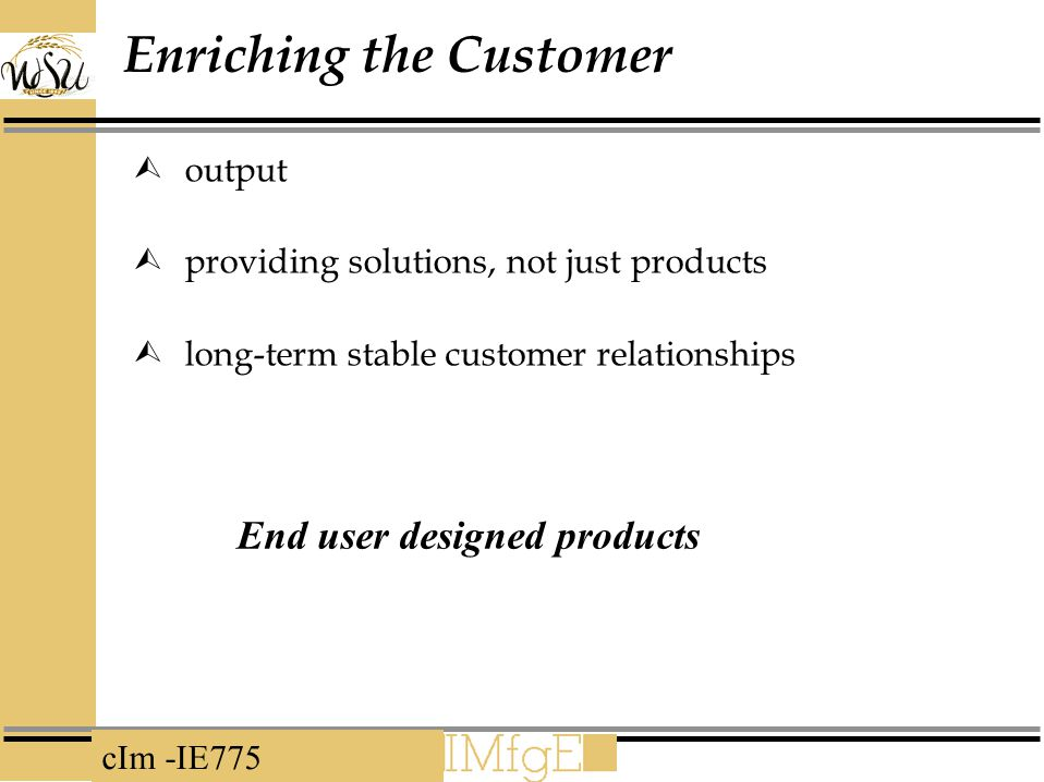 cIm -IE775 Enriching the Customer  output  providing solutions, not just products  long-term stable customer relationships End user designed products