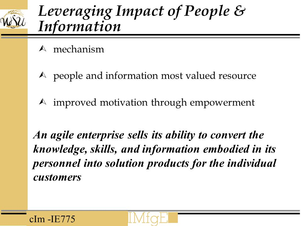 cIm -IE775 Leveraging Impact of People & Information  mechanism  people and information most valued resource  improved motivation through empowerment An agile enterprise sells its ability to convert the knowledge, skills, and information embodied in its personnel into solution products for the individual customers
