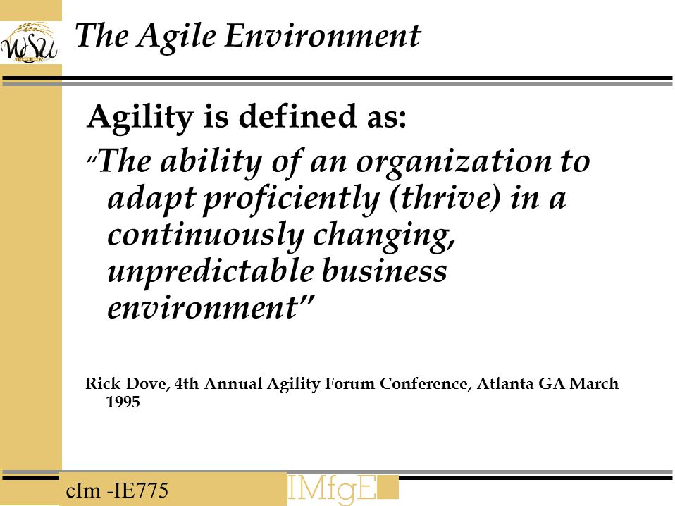 """cIm -IE775 The Agile Environment Agility is defined as: """" The ability of an organization to adapt proficiently (thrive) in a continuously changing, un"""