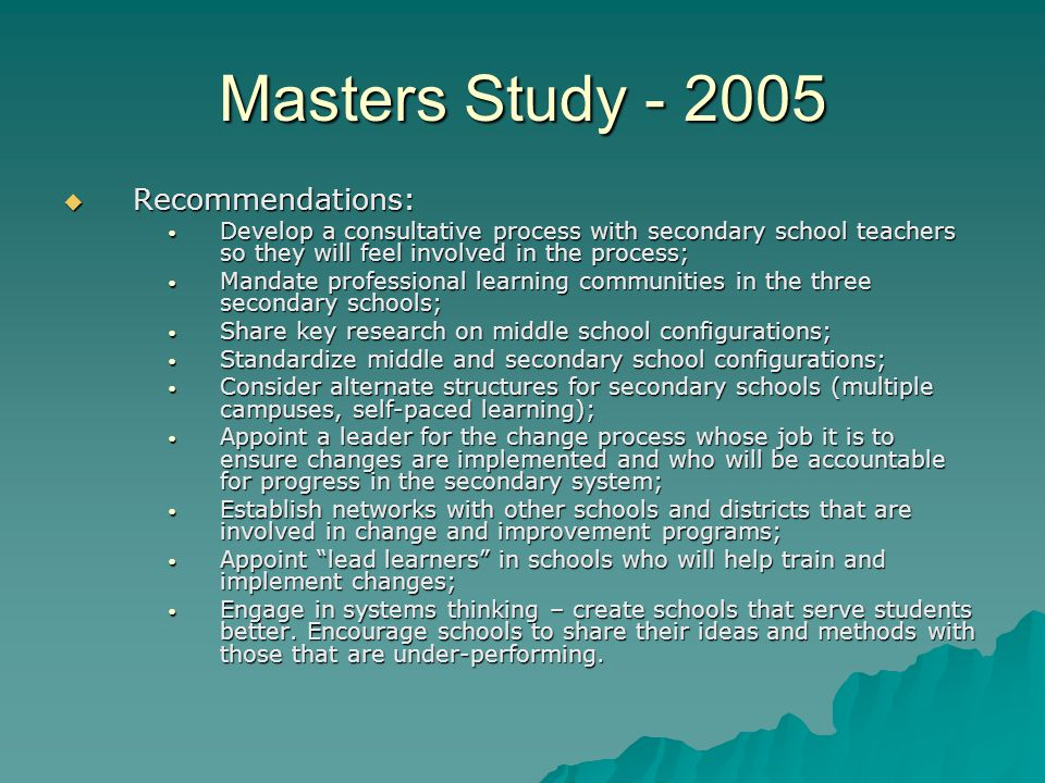Masters Study - 2005  Recommendations: Develop a consultative process with secondary school teachers so they will feel involved in the process; Develop a consultative process with secondary school teachers so they will feel involved in the process; Mandate professional learning communities in the three secondary schools; Mandate professional learning communities in the three secondary schools; Share key research on middle school configurations; Share key research on middle school configurations; Standardize middle and secondary school configurations; Standardize middle and secondary school configurations; Consider alternate structures for secondary schools (multiple campuses, self-paced learning); Consider alternate structures for secondary schools (multiple campuses, self-paced learning); Appoint a leader for the change process whose job it is to ensure changes are implemented and who will be accountable for progress in the secondary system; Appoint a leader for the change process whose job it is to ensure changes are implemented and who will be accountable for progress in the secondary system; Establish networks with other schools and districts that are involved in change and improvement programs; Establish networks with other schools and districts that are involved in change and improvement programs; Appoint lead learners in schools who will help train and implement changes; Appoint lead learners in schools who will help train and implement changes; Engage in systems thinking – create schools that serve students better.