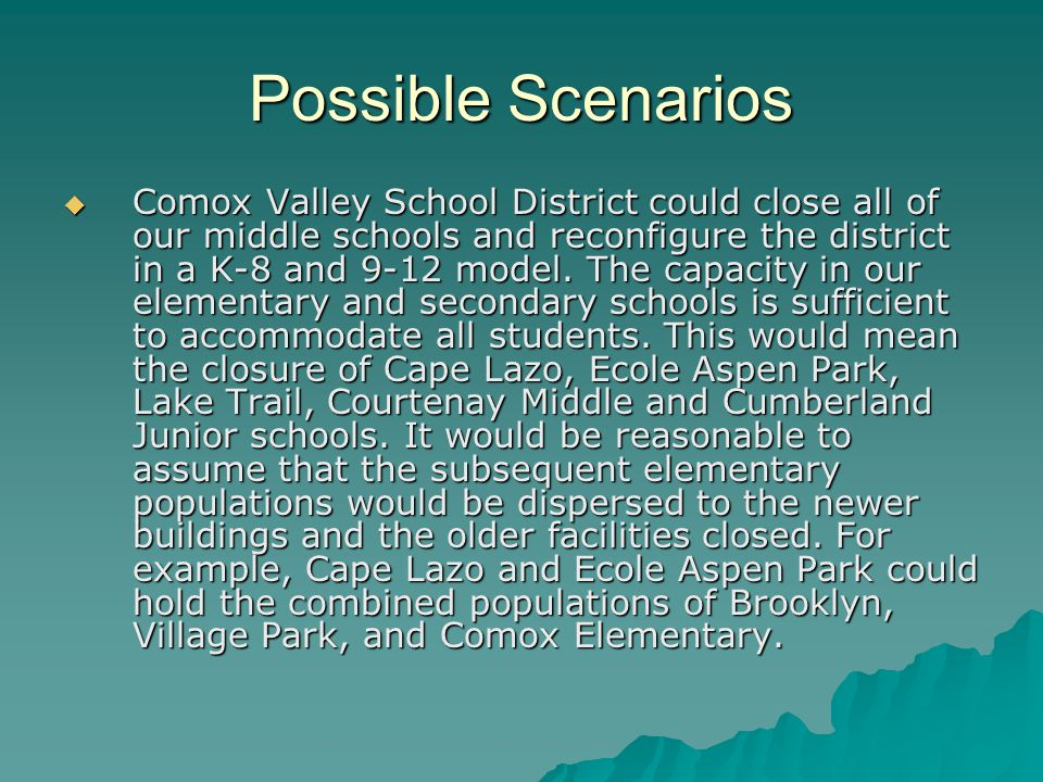 Possible Scenarios  Comox Valley School District could close all of our middle schools and reconfigure the district in a K-8 and 9-12 model.