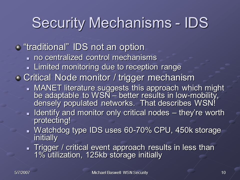 Michael Baswell WSN Security Security Mechanisms - IDS traditional IDS not an option no centralized control mechanisms no centralized control mechanisms Limited monitoring due to reception range Limited monitoring due to reception range Critical Node monitor / trigger mechanism MANET literature suggests this approach which might be adaptable to WSN – better results in low-mobility, densely populated networks.