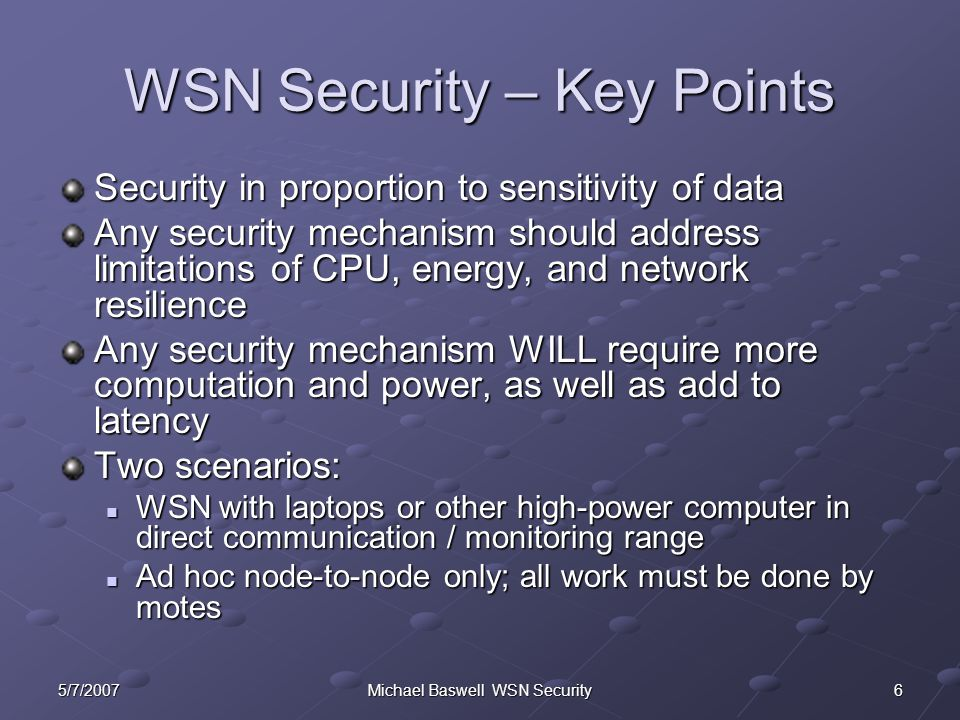 Michael Baswell WSN Security WSN Security – Key Points Security in proportion to sensitivity of data Any security mechanism should address limitations of CPU, energy, and network resilience Any security mechanism WILL require more computation and power, as well as add to latency Two scenarios: WSN with laptops or other high-power computer in direct communication / monitoring range WSN with laptops or other high-power computer in direct communication / monitoring range Ad hoc node-to-node only; all work must be done by motes Ad hoc node-to-node only; all work must be done by motes 5/7/20076