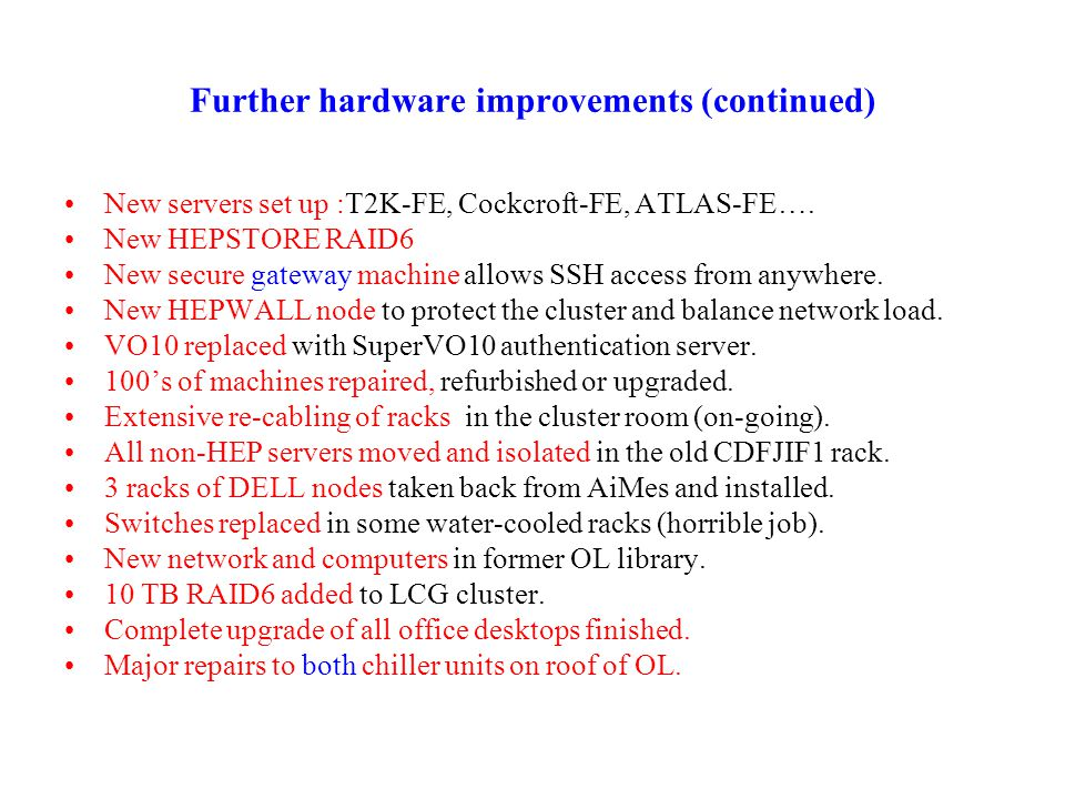 Further hardware improvements (continued) New servers set up :T2K-FE, Cockcroft-FE, ATLAS-FE…. New HEPSTORE RAID6 New secure gateway machine allows SS