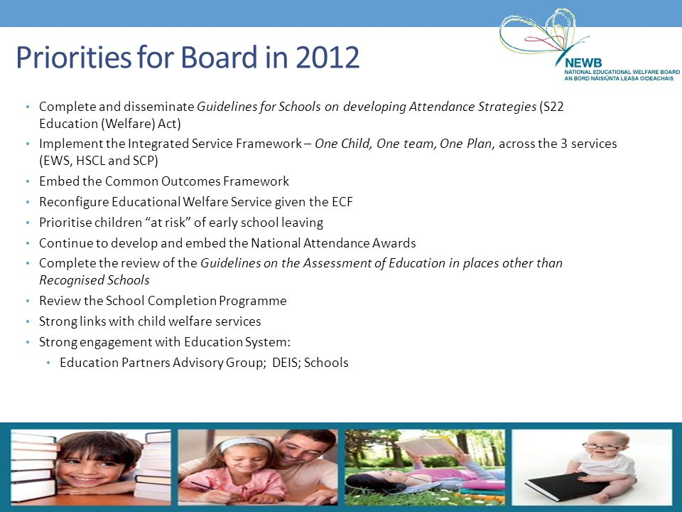 Priorities for Board in 2012 Complete and disseminate Guidelines for Schools on developing Attendance Strategies (S22 Education (Welfare) Act) Impleme