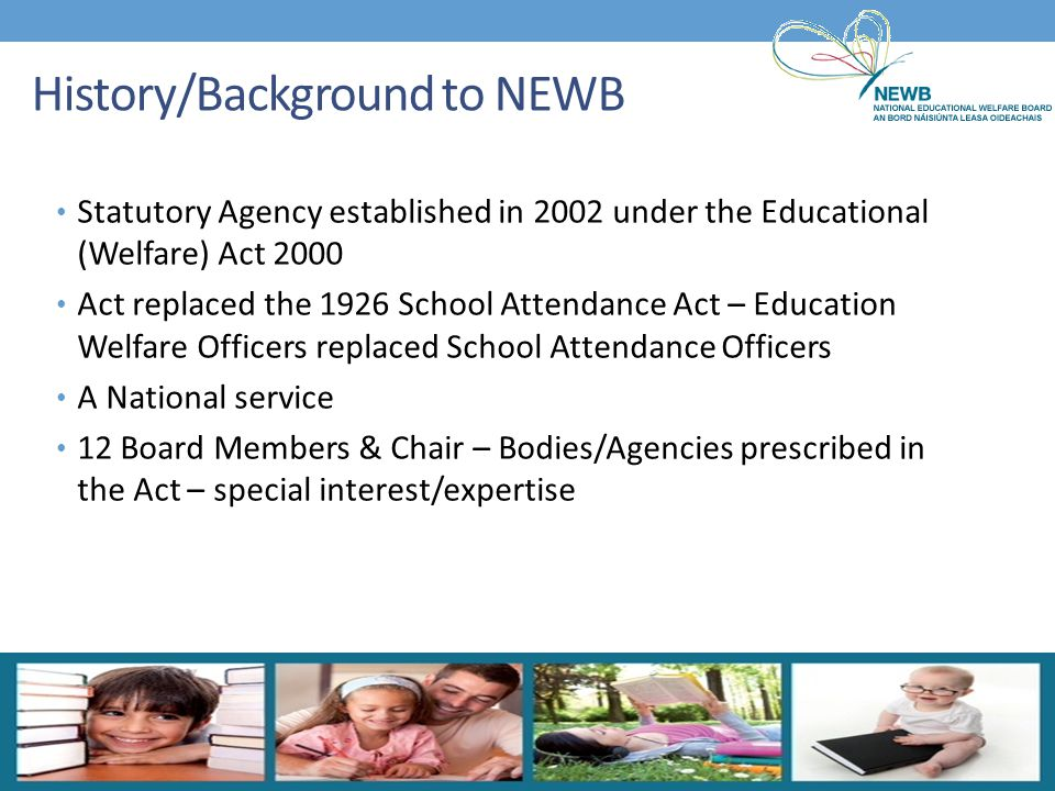 History/Background to NEWB Statutory Agency established in 2002 under the Educational (Welfare) Act 2000 Act replaced the 1926 School Attendance Act –