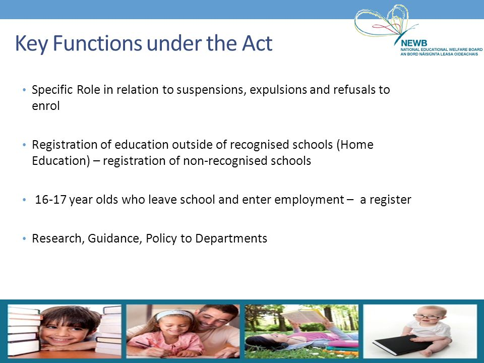 Specific Role in relation to suspensions, expulsions and refusals to enrol Registration of education outside of recognised schools (Home Education) –