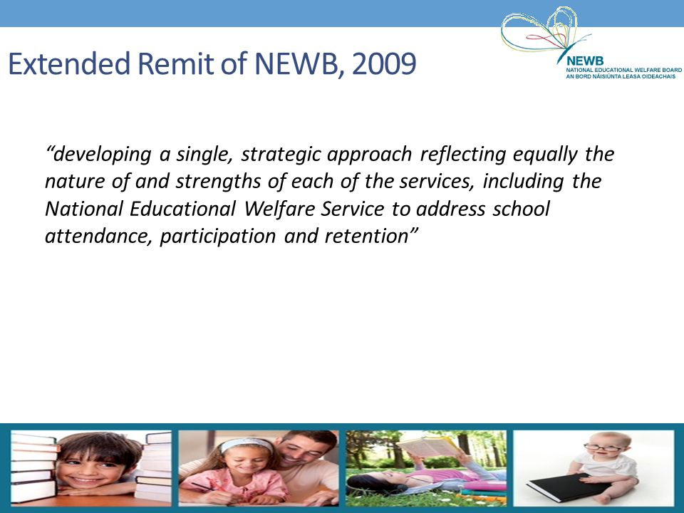 The Requirements Placed on NEWB Charged with developing a single, strategic approach to school attendance, participation and retention To take responsibility for achieving best educational outcomes for children To take a broad range of actions in support of the entitlement of every child to a minimum education To put in place processes and structures for the governance, management and operation of the integrated service To undertake responsibility for the management, development and direction of the three services To draw on the skills, expertise and knowledge of personnel from the three services now being brought together under the NEWB