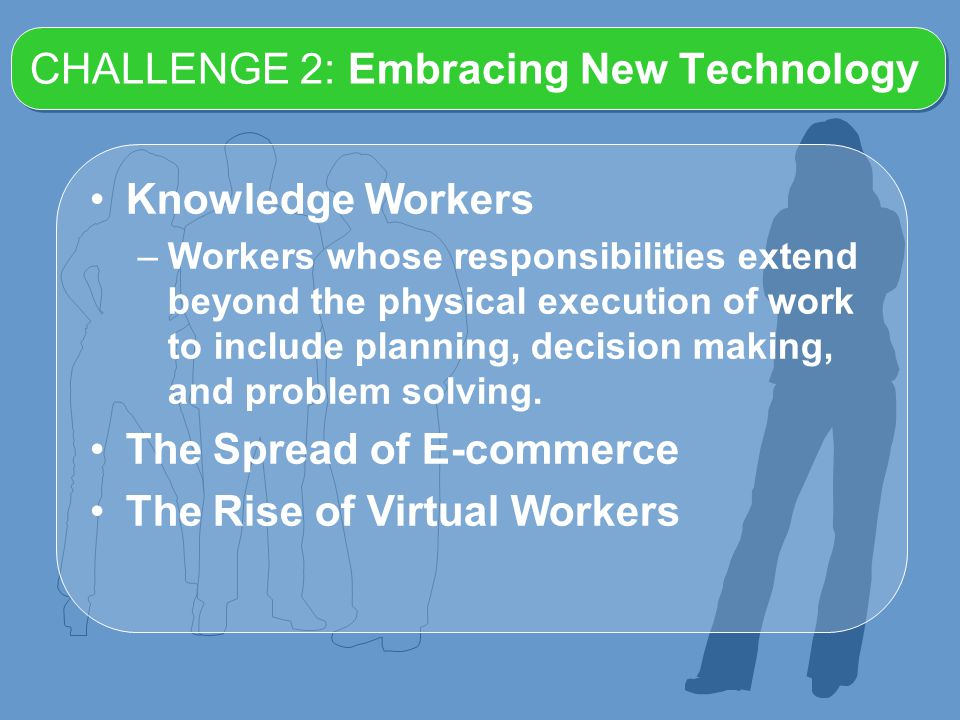 CHALLENGE 2: Embracing New Technology Knowledge Workers –Workers whose responsibilities extend beyond the physical execution of work to include planning, decision making, and problem solving.