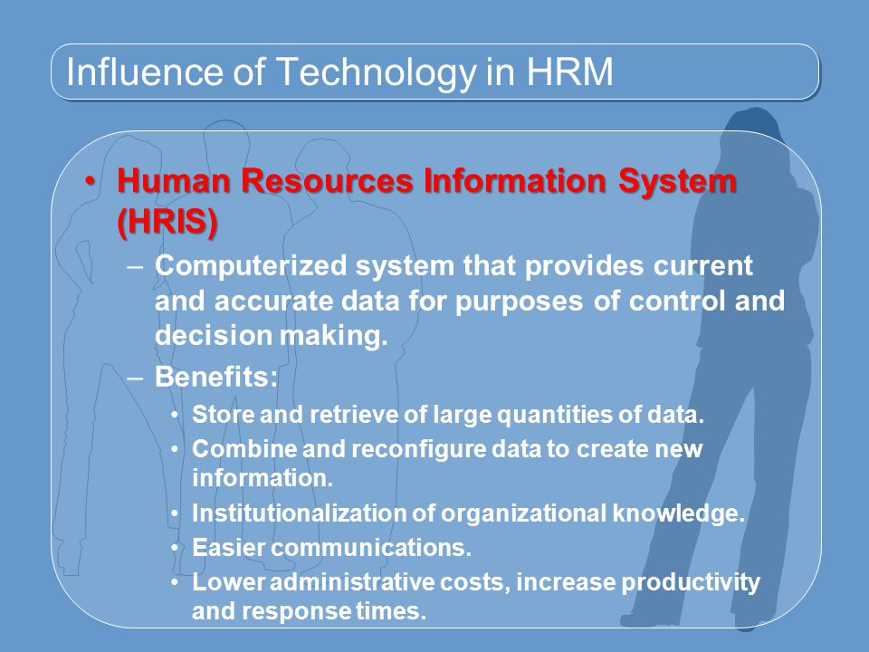 Influence of Technology in HRM Human Resources Information System (HRIS)Human Resources Information System (HRIS) –Computerized system that provides current and accurate data for purposes of control and decision making.