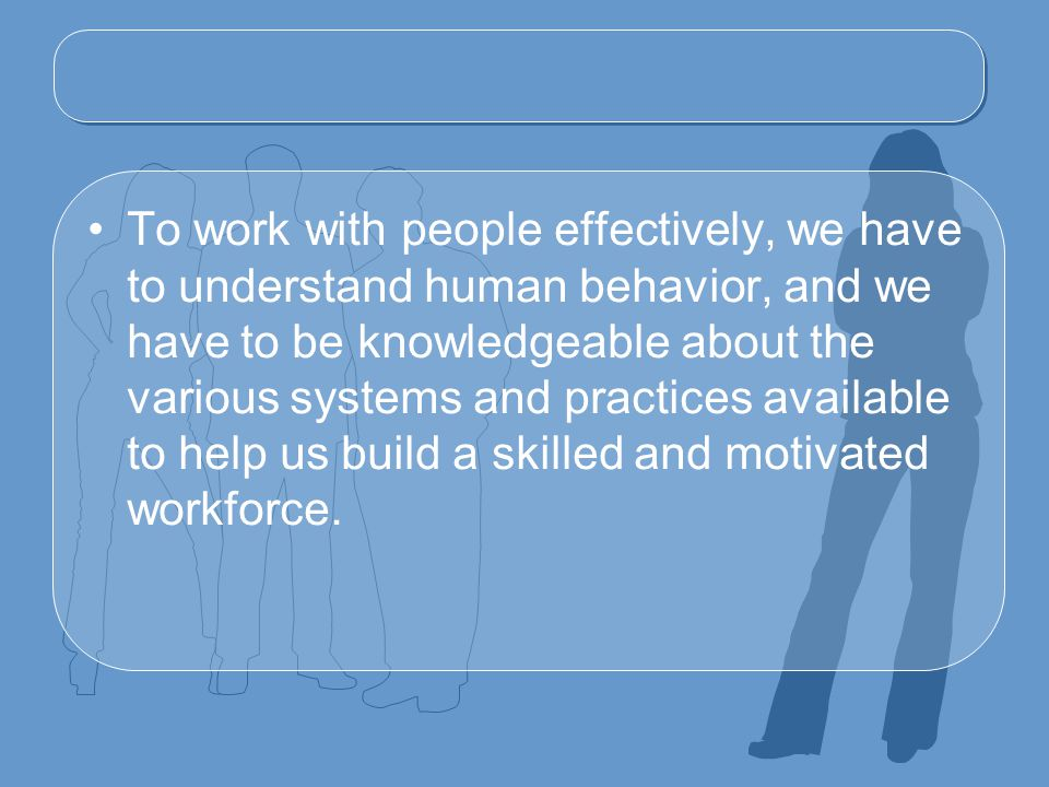 To work with people effectively, we have to understand human behavior, and we have to be knowledgeable about the various systems and practices available to help us build a skilled and motivated workforce.