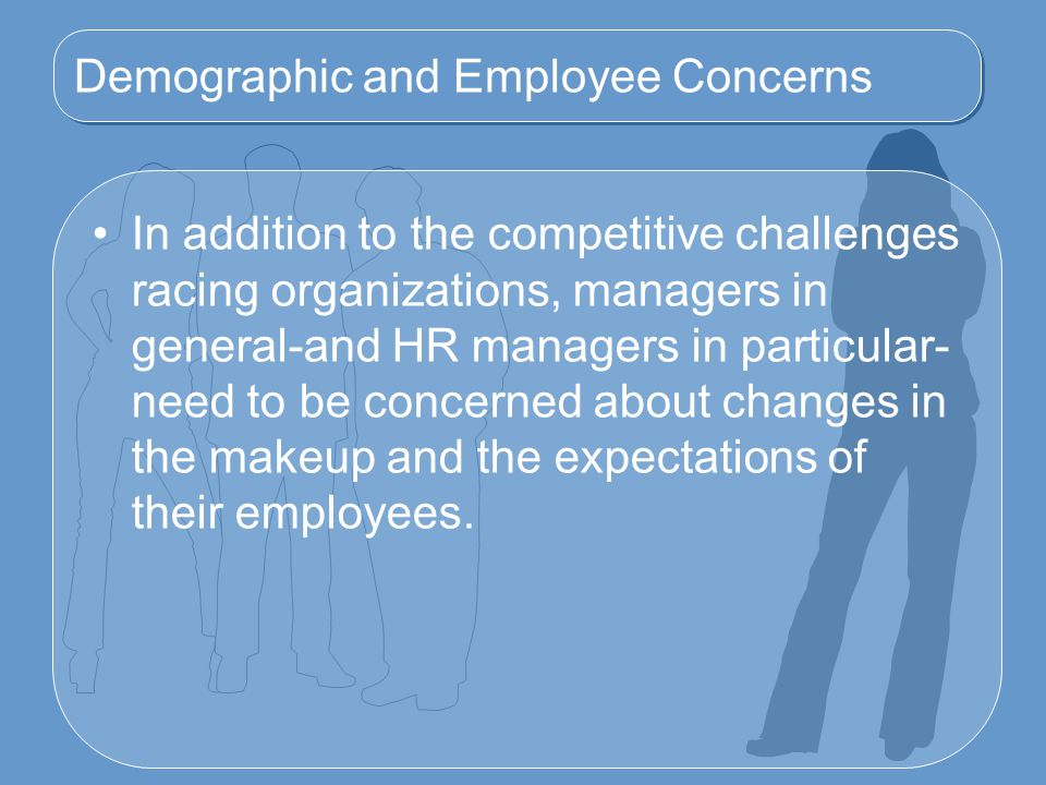Demographic and Employee Concerns In addition to the competitive challenges racing organizations, managers in general-and HR managers in particular- need to be concerned about changes in the makeup and the expectations of their employees.