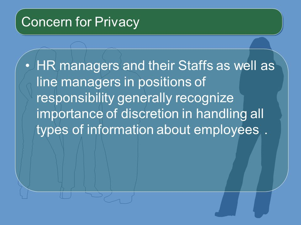 Concern for Privacy HR managers and their Staffs as well as line managers in positions of responsibility generally recognize importance of discretion in handling all types of information about employees .