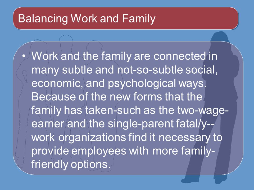 Balancing Work and Family Work and the family are connected in many subtle and not-so-subtle social, economic, and psychological ways.