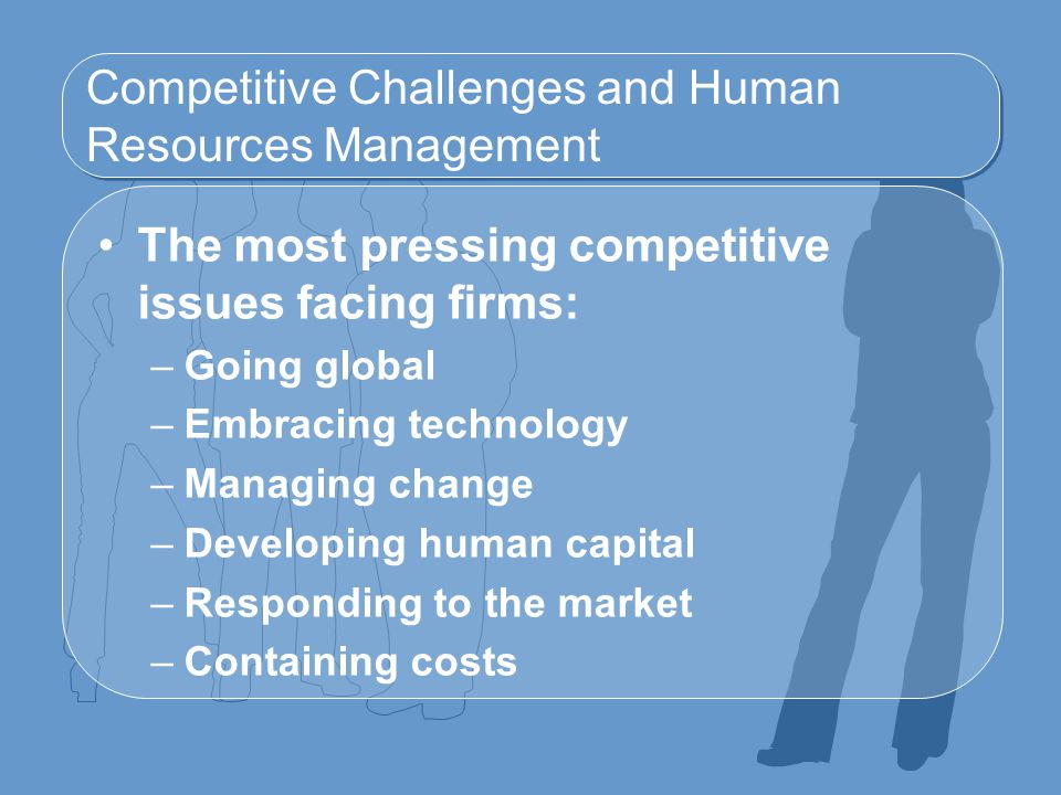 Competitive Challenges and Human Resources Management The most pressing competitive issues facing firms: –Going global –Embracing technology –Managing change –Developing human capital –Responding to the market –Containing costs