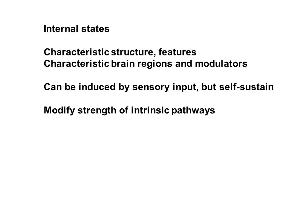 Internal states Characteristic structure, features Characteristic brain regions and modulators Can be induced by sensory input, but self-sustain Modify strength of intrinsic pathways