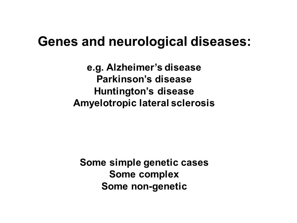 Genes and neurological diseases: e.g. Alzheimer's disease Parkinson's disease Huntington's disease Amyelotropic lateral sclerosis Some simple genetic