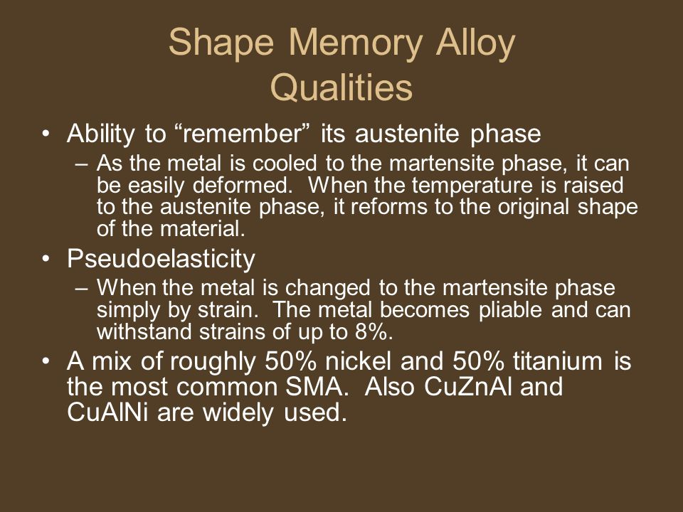 """Shape Memory Alloy Qualities Ability to """"remember"""" its austenite phase –As the metal is cooled to the martensite phase, it can be easily deformed. Whe"""