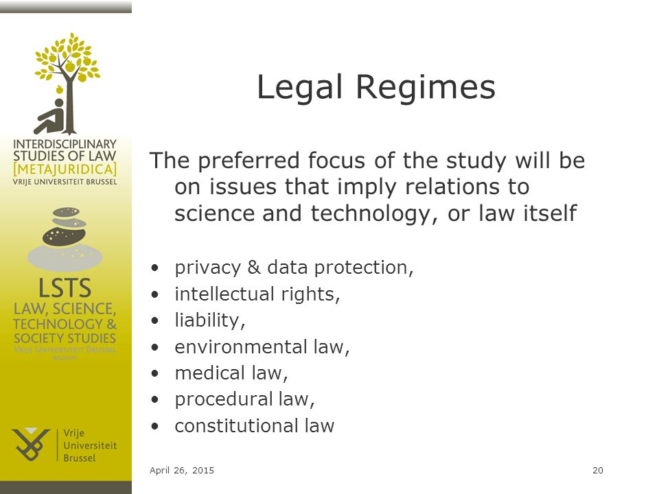 Legal Regimes The preferred focus of the study will be on issues that imply relations to science and technology, or law itself privacy & data protection, intellectual rights, liability, environmental law, medical law, procedural law, constitutional law April 26, 201520