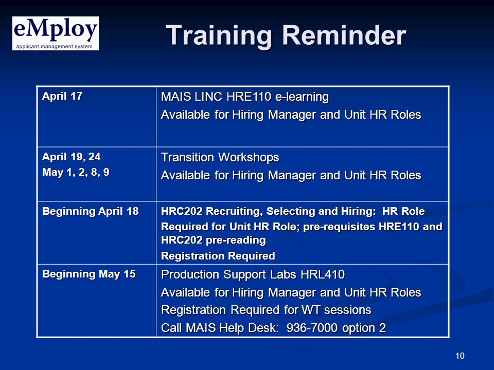 10 Training Reminder April 17 MAIS LINC HRE110 e-learning Available for Hiring Manager and Unit HR Roles April 19, 24 May 1, 2, 8, 9 Transition Workshops Available for Hiring Manager and Unit HR Roles Beginning April 18 HRC202 Recruiting, Selecting and Hiring: HR Role Required for Unit HR Role; pre-requisites HRE110 and HRC202 pre-reading Registration Required Beginning May 15 Production Support Labs HRL410 Available for Hiring Manager and Unit HR Roles Registration Required for WT sessions Call MAIS Help Desk: 936-7000 option 2