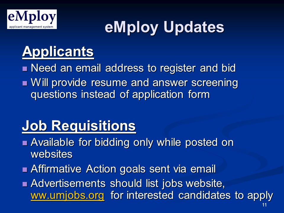 11 eMploy Updates Applicants Applicants Need an email address to register and bid Need an email address to register and bid Will provide resume and answer screening questions instead of application form Will provide resume and answer screening questions instead of application form Job Requisitions Available for bidding only while posted on websites Available for bidding only while posted on websites Affirmative Action goals sent via email Affirmative Action goals sent via email Advertisements should list jobs website, ww.umjobs.org for interested candidates to apply Advertisements should list jobs website, ww.umjobs.org for interested candidates to apply ww.umjobs.org